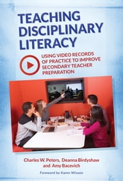 Teaching Disciplinary Literacy - Using Video Records of Practice to Improve Secondary Teacher Preparation ebook by Charles W. Peters,Deanna Birdyshaw,Amy Bacevich
