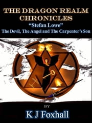 The Dragon Realm Chronicles Stefan Lowe The Devil, the Angel and the Carpenter's Son ebook by K J Foxhall
