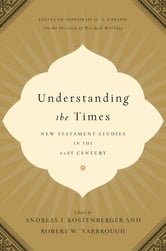 Understanding the Times - New Testament Studies in the 21st Century: Essays in Honor of D. A. Carson on the Occasion of His 65th Birthday ebook by