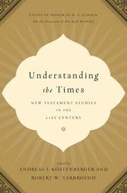 Understanding the Times - New Testament Studies in the 21st Century: Essays in Honor of D. A. Carson on the Occasion of His 65th Birthday ebook by Andreas J. Köstenberger,Robert W. Yarbrough