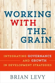 Working with the Grain - Integrating Governance and Growth in Development Strategies ebook by Brian Levy