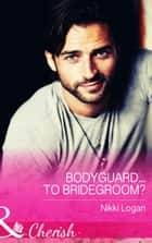 Bodyguard...To Bridegroom? (Mills & Boon Cherish) ebook by Nikki Logan