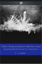 Three Years in France with the Guns ebook by C. A. Rose