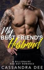 My Best Friend's Husband - A Billionaire Bad Boy Romance ebook by Cassandra Dee