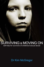 Surviving and Moving On - Self Help for Survivors of Child Sexual Abuse ebook by Kim McGregor
