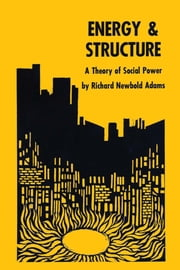 Energy and Structure - A Theory of Social Power ebook by Richard Newbold Adams