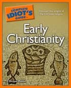 The Complete Idiot's Guide to Early Christianity ebook by J. Michael Matkin