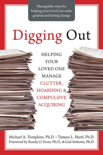 Digging Out - Helping Your Loved One Manage Clutter, Hoarding, and Compulsive Acquiring ebook by Michael A. Tompkins, PhD, ABPP,Tamara L. Hartl, PhD