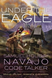 Under the Eagle - Samuel Holiday, Navajo Code Talker ebook by Samuel Holiday, Robert S. McPherson
