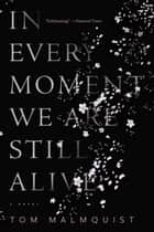 In Every Moment We Are Still Alive ebook by Tom Malmquist, Henning Koch