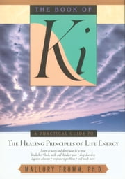 The Book of Ki - A Practical Guide to the Healing Principles of Life Energy ebook by Mallory Fromm, Ph.D.
