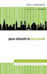 Your Church Is Too Small - Why Unity in Christ's Mission Is Vital to the Future of the Church ebook by John H. Armstrong