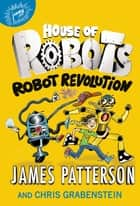 House of Robots: Robot Revolution ebook by James Patterson, Chris Grabenstein, Juliana Neufeld