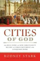Cities of God - The Real Story of How Christianity Became an Urban Movement and Conquered Rome ebook by Rodney Stark