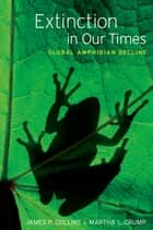 Extinction in Our Times - Global Amphibian Decline ebook by James P. Collins, Martha L. Crump, Thomas E. Lovejoy III