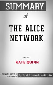 Summary of The Alice Network: A Novel by Kate Quinn | Conversation Starters ebook by Paul Adams