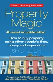 Property Magic: How to Buy Property Using Other People's Time, Money and Experience ebook by Simon Zutshi