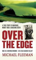 Over the Edge - A True Story of Marriage, Money and a Shocking Death ebook by Michael Fleeman
