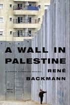 A Wall in Palestine ebook by René Backmann,A. Kaiser