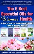 The 5 Best Essential Oils for Women's Health & How to Use for Outstanding Results +Bonus Healing Recipes - Essential Oil Healing Bundles ebook by