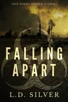 Falling Apart: Two Short Zombie Stories ebook by L.D. Silver