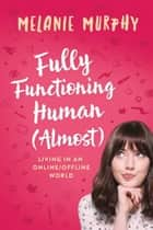 Fully Functioning Human (Almost) - Living in an Online/Offline World ebook by Melanie Murphy