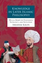 Knowledge in Later Islamic Philosophy - Mulla Sadra on Existence, Intellect, and Intuition ebook by Ibrahim Kalin