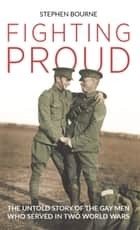 Fighting Proud - The Untold Story of the Gay Men Who Served in Two World Wars ebook by Stephen Bourne