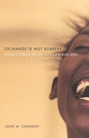 Exchange Is Not Robbery - More Stories of an African Bar Girl ebook by John M. Chernoff
