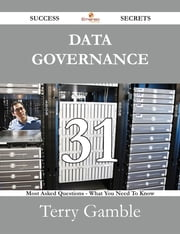 Data Governance 31 Success Secrets - 31 Most Asked Questions On Data Governance - What You Need To Know ebook by Terry Gamble