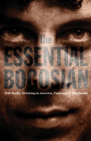 The Essential Bogosian - Talk Radio, Drinking in America, FunHouse and Men Inside ebook by Eric Bogosian