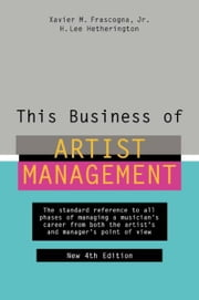 This Business of Artist Management - The Standard Reference to All Phases of Managing a Musician's Career from Both the Artist's and Manager's Point of View ebook by Xavier M. Frascogna, Jr.,H. Lee Hetherington