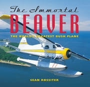 The Immortal Beaver - The World's Greatest Bush Plane ebook by Sean Rossiter