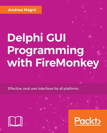 Delphi GUI Programming with FireMonkey - Effective, neat user interfaces for all platforms ebook by Andrea Magni