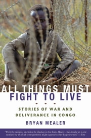 All Things Must Fight to Live: Stories of War and Deliverance in Congo - Stories of War and Deliverance in Congo ebook by Bryan Mealer