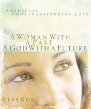 A Woman with a Past, A God with a Future - Embracing God's Transforming Love ebook by Elsa Kok