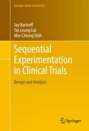 Sequential Experimentation in Clinical Trials - Design and Analysis ebook by Jay Bartroff, Tze Leung Lai, Mei-Chiung Shih