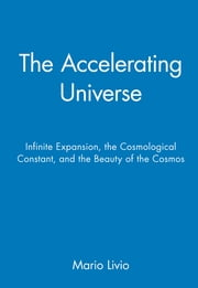 The Accelerating Universe - Infinite Expansion, the Cosmological Constant, and the Beauty of the Cosmos ebook by Mario Livio