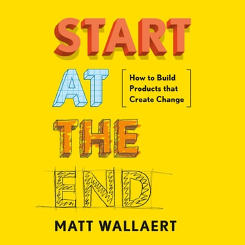 Start at the End - How to Build Products That Create Change audiobook by Matt Wallaert