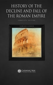 History of the Decline and Fall of the Roman Empire: Complete Edition ebook by Edward Gibbon,Catholic Way Publishing