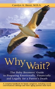 Why Wait? The Baby Boomers' Guide to Preparing Emotionally, Financially, and Legally for a Parent's Death ebook by Carolyn Brent