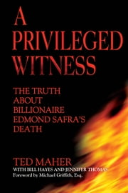 A Privileged Witness - The Truth About Billionaire Edmond Safra's Death ebook by Ted Maher,Bill Hayes,Jennifer D. Thomas,Michael Griffith, Esq.
