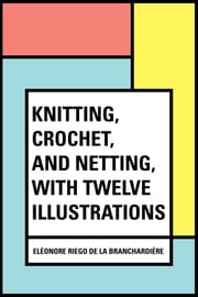 Knitting, Crochet, and Netting, with Twelve Illustrations ebook by Eléonore Riego de la Branchardière