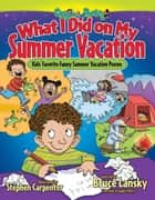 What I Did on My Summer Vacation - Kids' Favorite Funny Summer Vacation Poems ebook by Bruce Lansky, Stephen Carpenter