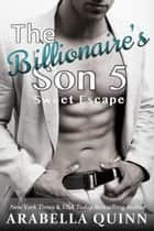 The Billionaire's Son 5 - Sweet Escape - Billionaire Romance ebook by Arabella Quinn