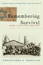 Remembering Survival: Inside a Nazi Slave-Labor Camp ebook by Christopher R. Browning