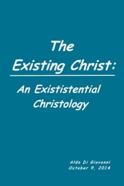The Existing Christ: An Existential Christology ebook by Aldo Di Giovanni