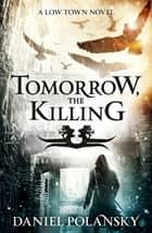 Tomorrow, the Killing - Low Town 2 ebook by Daniel Polansky