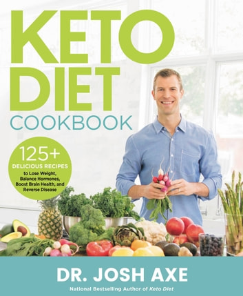 Keto Diet Cookbook - 125+ Delicious Recipes to Lose Weight, Balance Hormones, Boost Brain Health, and Reverse Disease ebook by Dr. Josh Axe