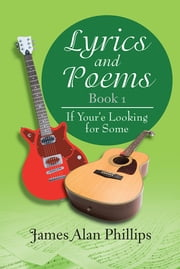 Lyrics and Poems Book 1 - If Your'e Looking for Some ebook by James Alan Phillips